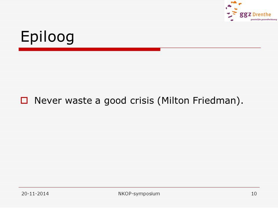 20-11-2014NKOP-symposium10 Epiloog  Never waste a good crisis (Milton Friedman).