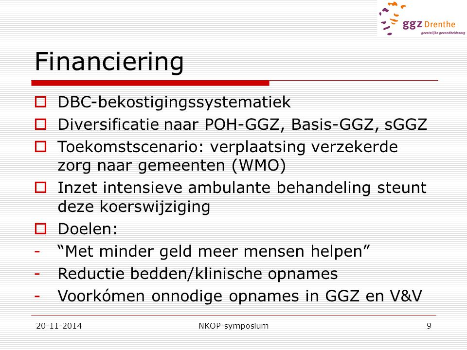 20-11-2014NKOP-symposium9 Financiering  DBC-bekostigingssystematiek  Diversificatie naar POH-GGZ, Basis-GGZ, sGGZ  Toekomstscenario: verplaatsing verzekerde zorg naar gemeenten (WMO)  Inzet intensieve ambulante behandeling steunt deze koerswijziging  Doelen: - Met minder geld meer mensen helpen -Reductie bedden/klinische opnames -Voorkómen onnodige opnames in GGZ en V&V