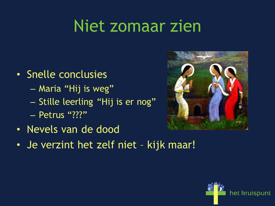 Niet zomaar zien Snelle conclusies – Maria Hij is weg – Stille leerling Hij is er nog – Petrus Nevels van de dood Je verzint het zelf niet – kijk maar!