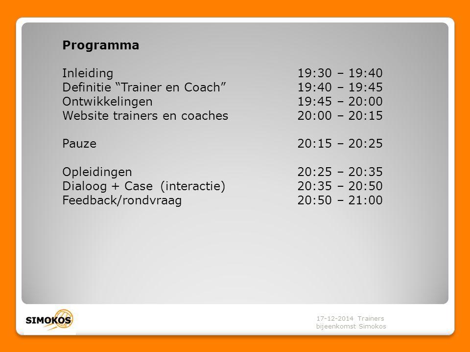 Programma Inleiding19:30 – 19:40 Definitie Trainer en Coach 19:40 – 19:45 Ontwikkelingen19:45 – 20:00 Website trainers en coaches20:00 – 20:15 Pauze 20:15 – 20:25 Opleidingen20:25 – 20:35 Dialoog + Case (interactie)20:35 – 20:50 Feedback/rondvraag20:50 – 21:00 17-12-2014 Trainers bijeenkomst Simokos