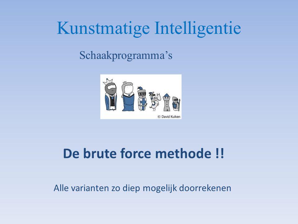 Kunstmatige Intelligentie Schaakprogramma's De brute force methode !! Alle varianten zo diep mogelijk doorrekenen