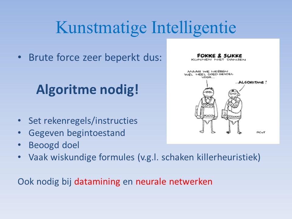 Kunstmatige Intelligentie Brute force zeer beperkt dus: Algoritme nodig! Set rekenregels/instructies Gegeven begintoestand Beoogd doel Vaak wiskundige