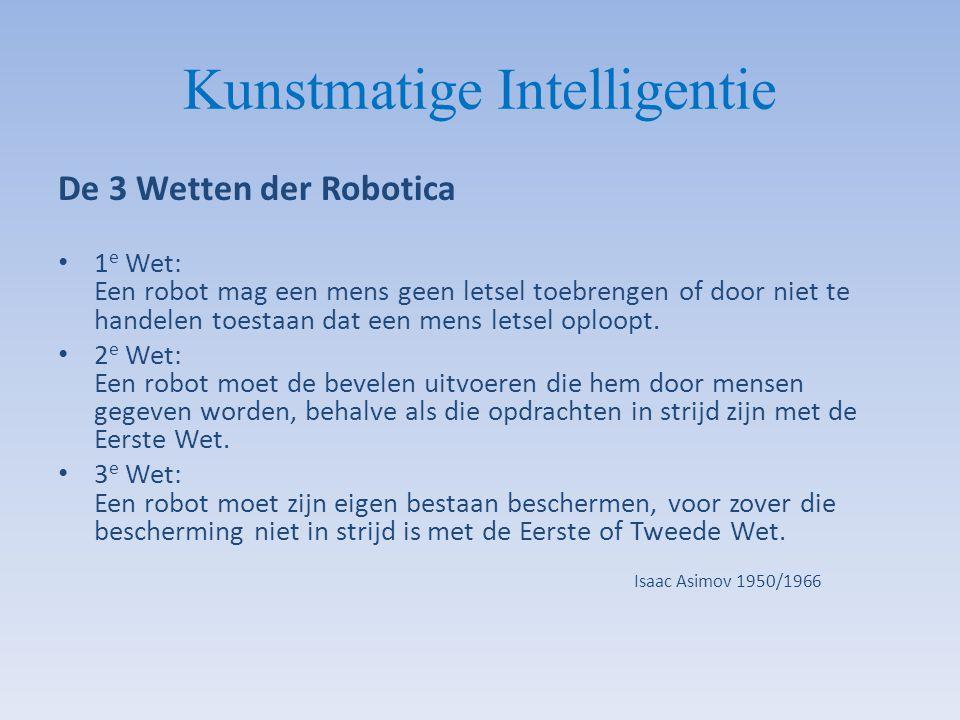 Kunstmatige Intelligentie De 3 Wetten der Robotica 1 e Wet: Een robot mag een mens geen letsel toebrengen of door niet te handelen toestaan dat een me