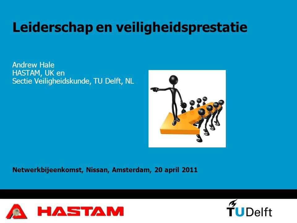 Leiderschap en veiligheidsprestatie Andrew Hale HASTAM, UK en Sectie Veiligheidskunde, TU Delft, NL Netwerkbijeenkomst, Nissan, Amsterdam, 20 april 20