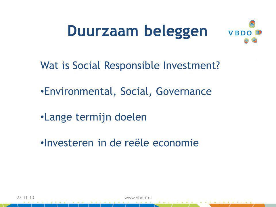 27-11-13www.vbdo.nl Wat is Social Responsible Investment? Environmental, Social, Governance Lange termijn doelen Investeren in de reële economie Duurz