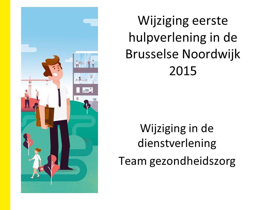Wijziging eerste hulpverlening in de Brusselse Noordwijk 2015 Wijziging in de dienstverlening Team gezondheidszorg