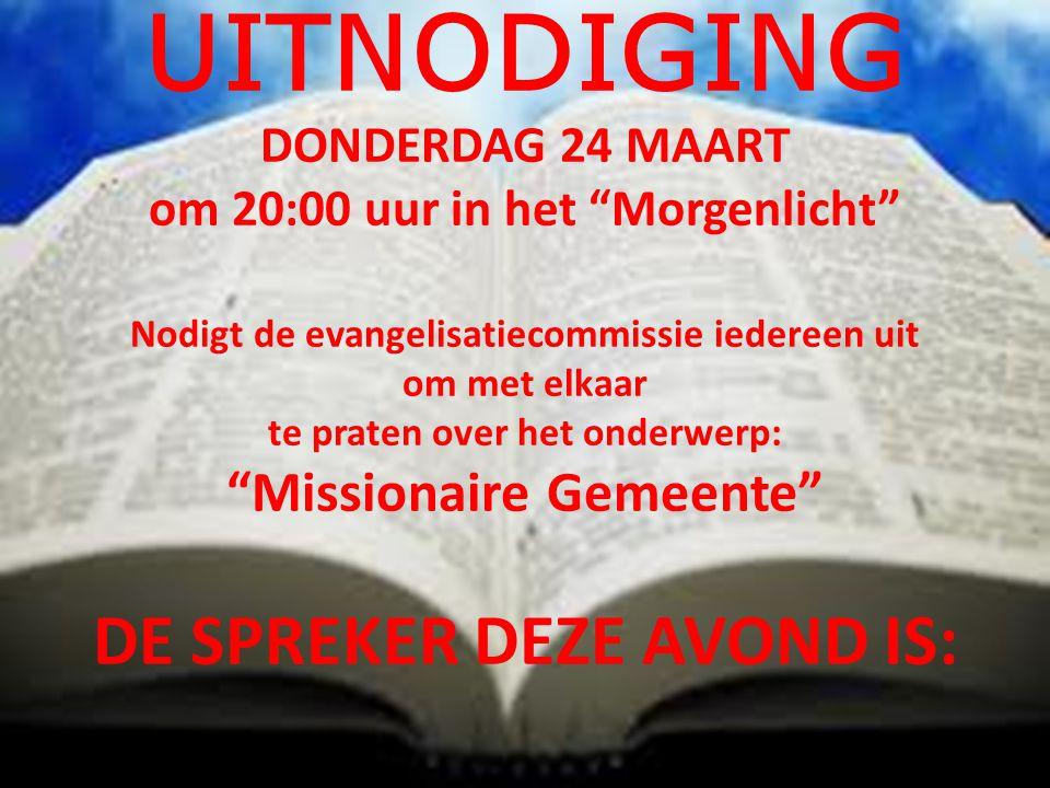 UITNODIGING DONDERDAG 24 MAART om 20:00 uur in het Morgenlicht Nodigt de evangelisatiecommissie iedereen uit om met elkaar te praten over het onderwerp: Missionaire Gemeente DE SPREKER DEZE AVOND IS: