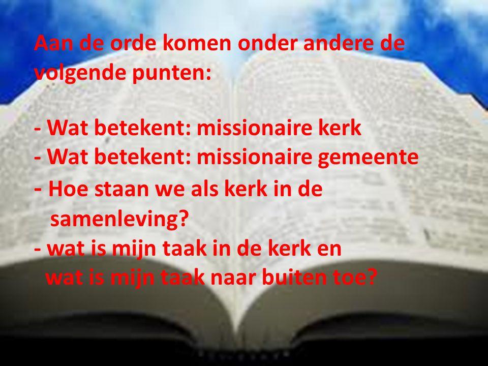 Aan de orde komen onder andere de volgende punten: - Wat betekent: missionaire kerk - Wat betekent: missionaire gemeente - Hoe staan we als kerk in de samenleving.