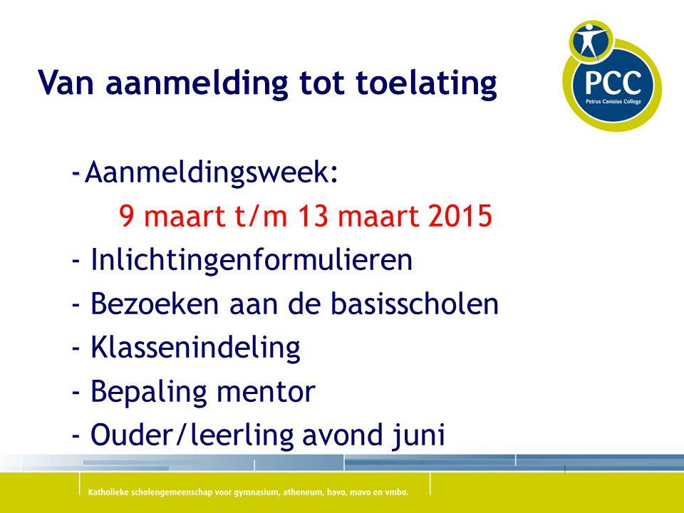 Van aanmelding tot toelating - -Aanmeldingsweek: 9 maart t/m 13 maart 2015 - Inlichtingenformulieren - Bezoeken aan de basisscholen - Klassenindeling - Bepaling mentor - Ouder/leerling avond juni