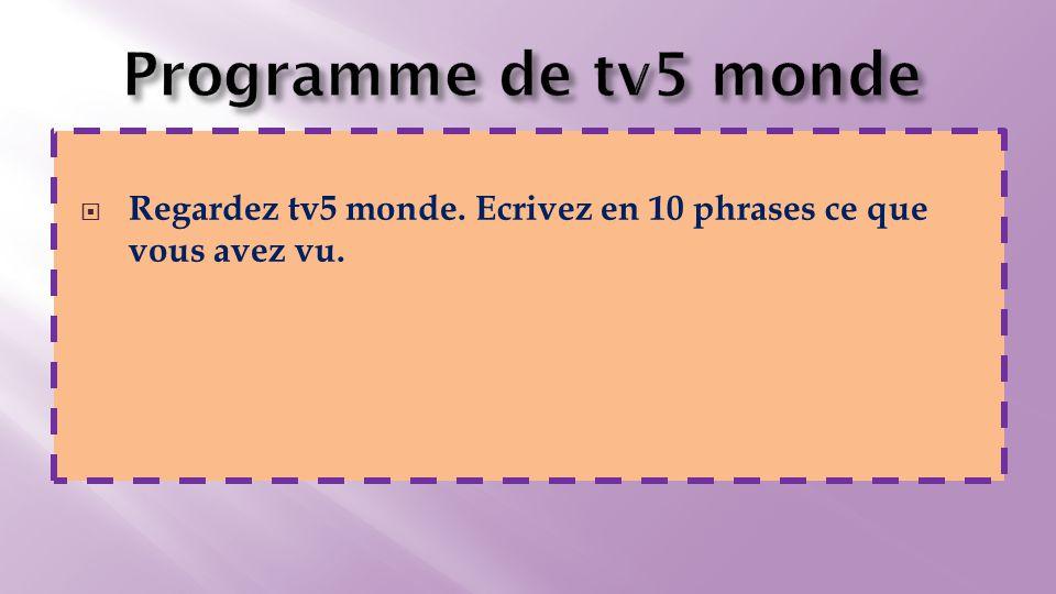  Regardez tv5 monde. Ecrivez en 10 phrases ce que vous avez vu.