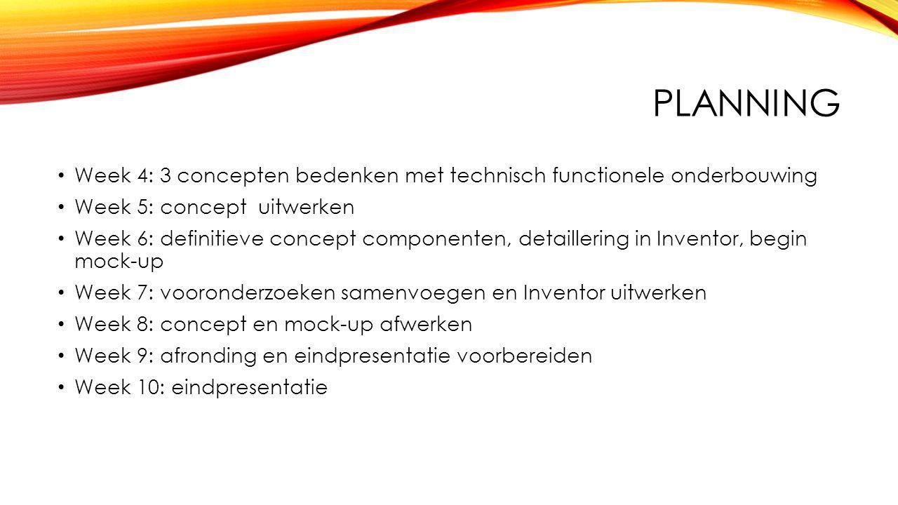 PLANNING Week 4: 3 concepten bedenken met technisch functionele onderbouwing Week 5: concept uitwerken Week 6: definitieve concept componenten, detaillering in Inventor, begin mock-up Week 7: vooronderzoeken samenvoegen en Inventor uitwerken Week 8: concept en mock-up afwerken Week 9: afronding en eindpresentatie voorbereiden Week 10: eindpresentatie