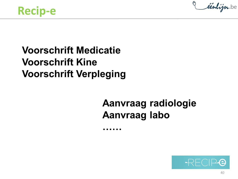 Recip-e Voorschrift Medicatie Voorschrift Kine Voorschrift Verpleging Aanvraag radiologie Aanvraag labo …… 40