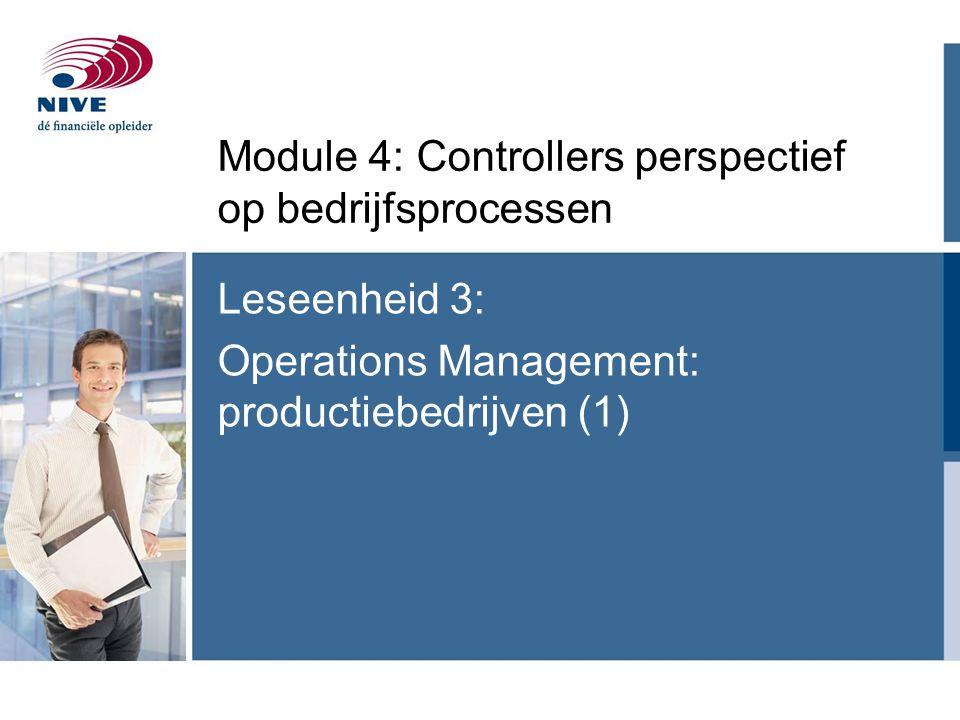 Leseenheid 3: Operations Management: productiebedrijven (1) Module 4: Controllers perspectief op bedrijfsprocessen
