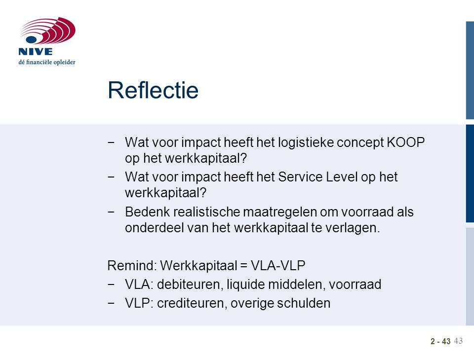 43 2 - 43 Reflectie −Wat voor impact heeft het logistieke concept KOOP op het werkkapitaal? −Wat voor impact heeft het Service Level op het werkkapita
