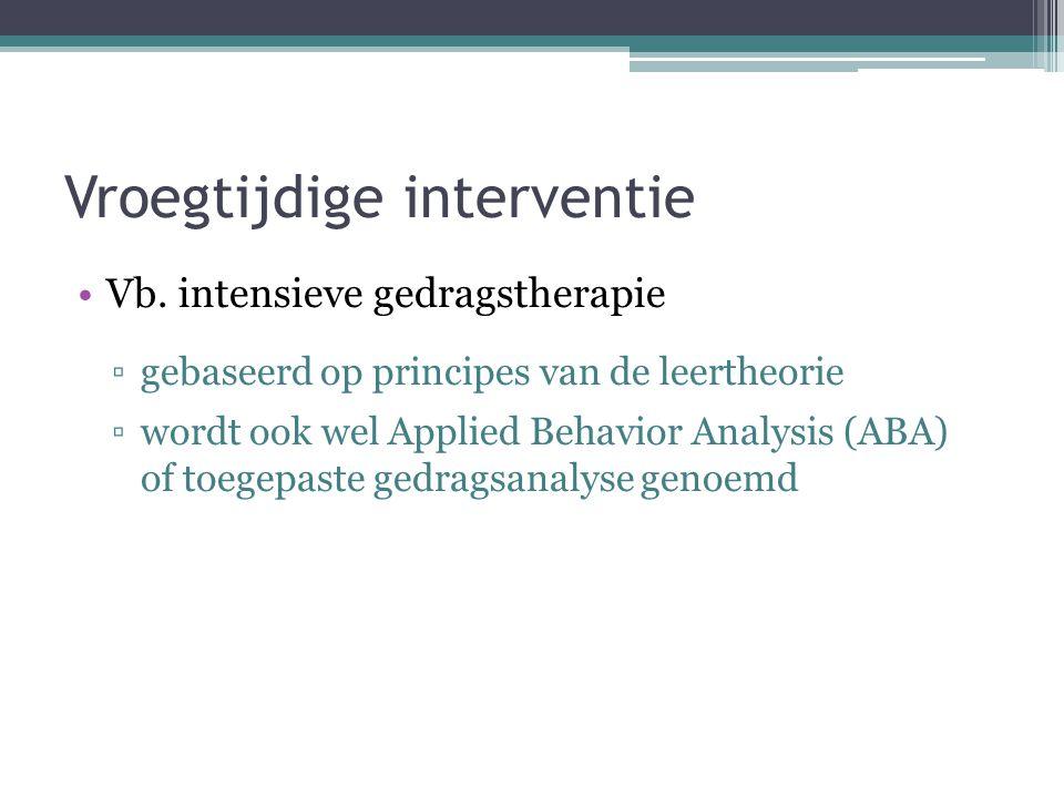 Vroegtijdige interventie Vb. intensieve gedragstherapie ▫gebaseerd op principes van de leertheorie ▫wordt ook wel Applied Behavior Analysis (ABA) of t