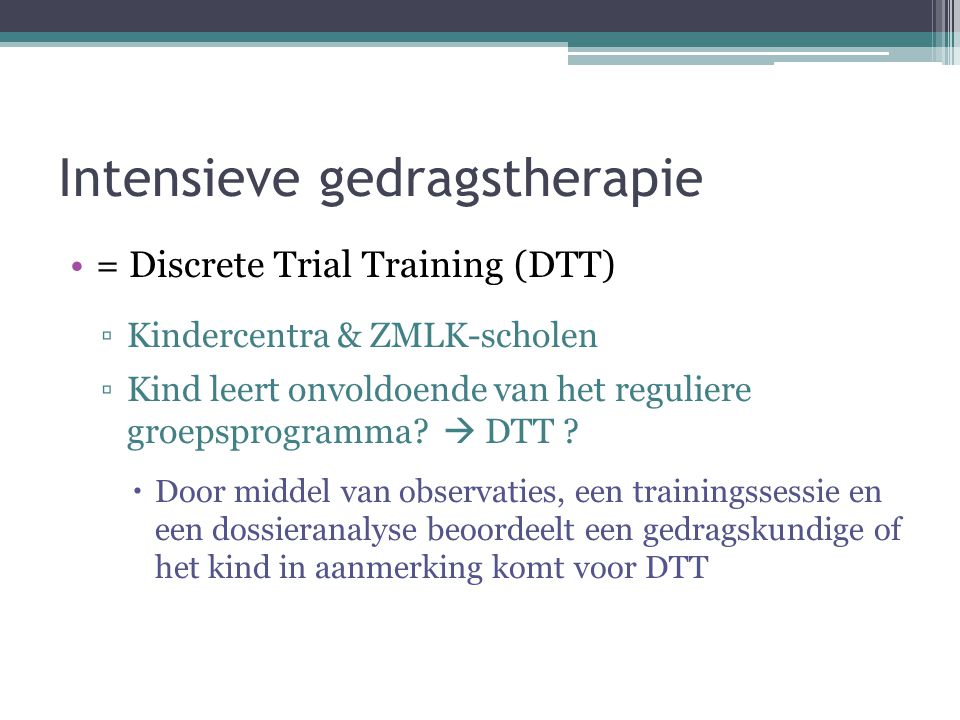Intensieve gedragstherapie = Discrete Trial Training (DTT) ▫Kindercentra & ZMLK-scholen ▫Kind leert onvoldoende van het reguliere groepsprogramma.