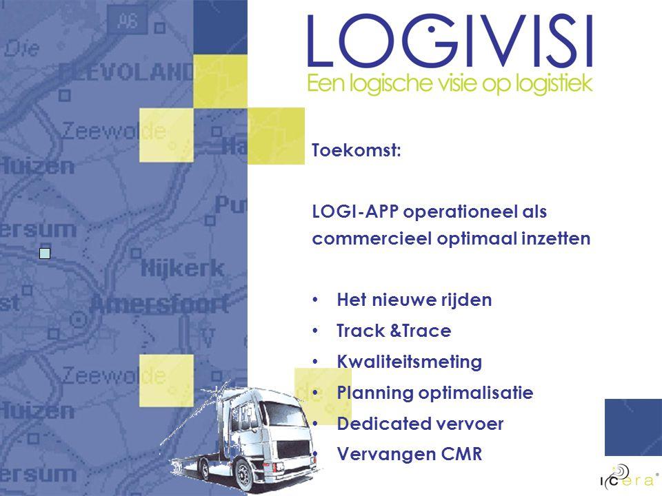 Toekomst: LOGI-APP operationeel als commercieel optimaal inzetten Het nieuwe rijden Track &Trace Kwaliteitsmeting Planning optimalisatie Dedicated vervoer Vervangen CMR