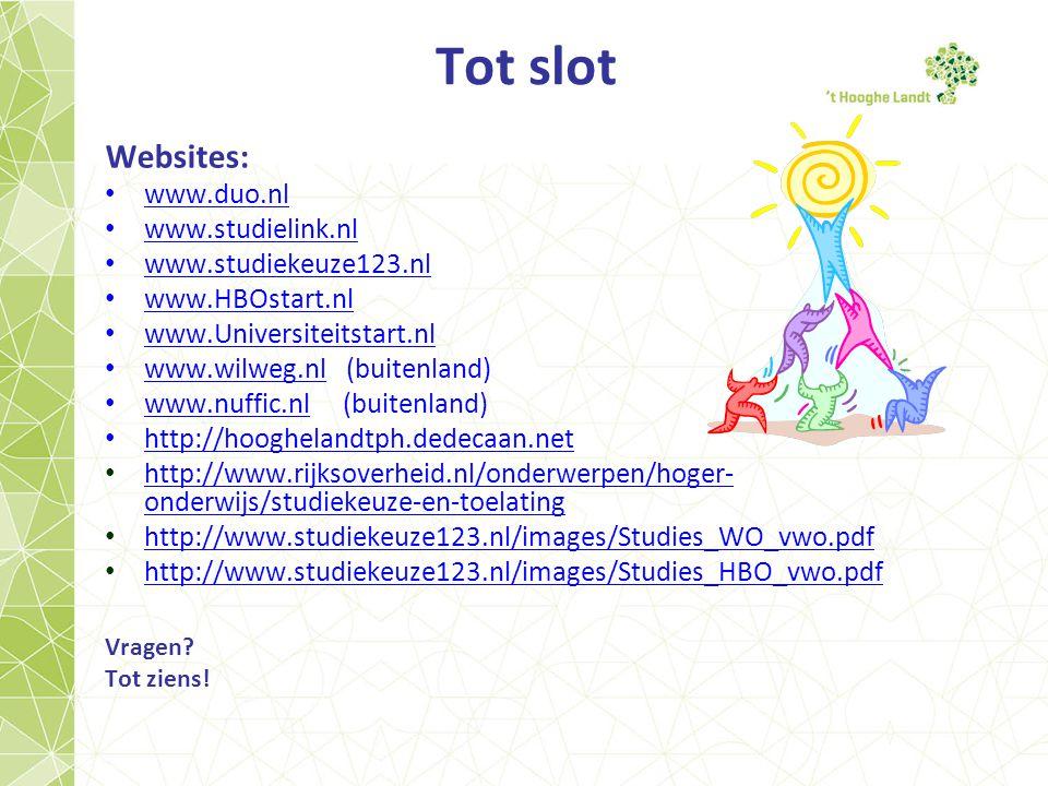 Tot slot Websites: www.duo.nl www.studielink.nl www.studiekeuze123.nl www.HBOstart.nl www.Universiteitstart.nl www.wilweg.nl (buitenland) www.wilweg.nl www.nuffic.nl (buitenland) www.nuffic.nl http://hooghelandtph.dedecaan.net http://www.rijksoverheid.nl/onderwerpen/hoger- onderwijs/studiekeuze-en-toelating http://www.rijksoverheid.nl/onderwerpen/hoger- onderwijs/studiekeuze-en-toelating http://www.studiekeuze123.nl/images/Studies_WO_vwo.pdf http://www.studiekeuze123.nl/images/Studies_HBO_vwo.pdf Vragen.