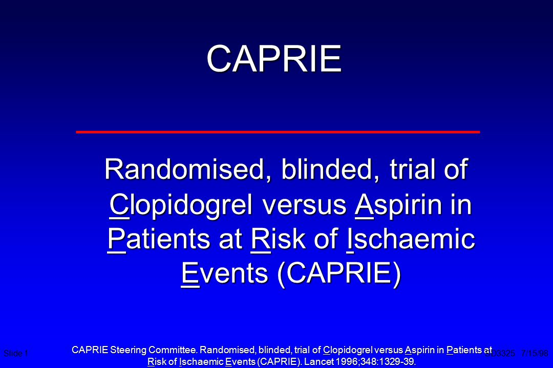 CAPRIE Randomised, blinded, trial of Clopidogrel versus Aspirin in Patients at Risk of Ischaemic Events (CAPRIE) Randomised, blinded, trial of Clopido