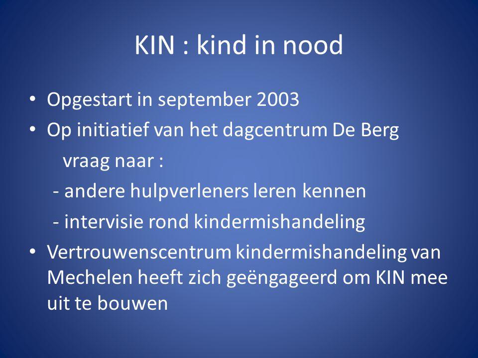 KIN : kind in nood Opgestart in september 2003 Op initiatief van het dagcentrum De Berg vraag naar : - andere hulpverleners leren kennen - intervisie rond kindermishandeling Vertrouwenscentrum kindermishandeling van Mechelen heeft zich geëngageerd om KIN mee uit te bouwen