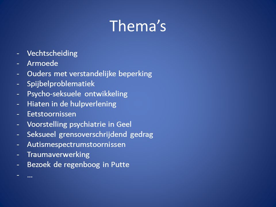 Thema's -Vechtscheiding -Armoede -Ouders met verstandelijke beperking -Spijbelproblematiek -Psycho-seksuele ontwikkeling -Hiaten in de hulpverlening -