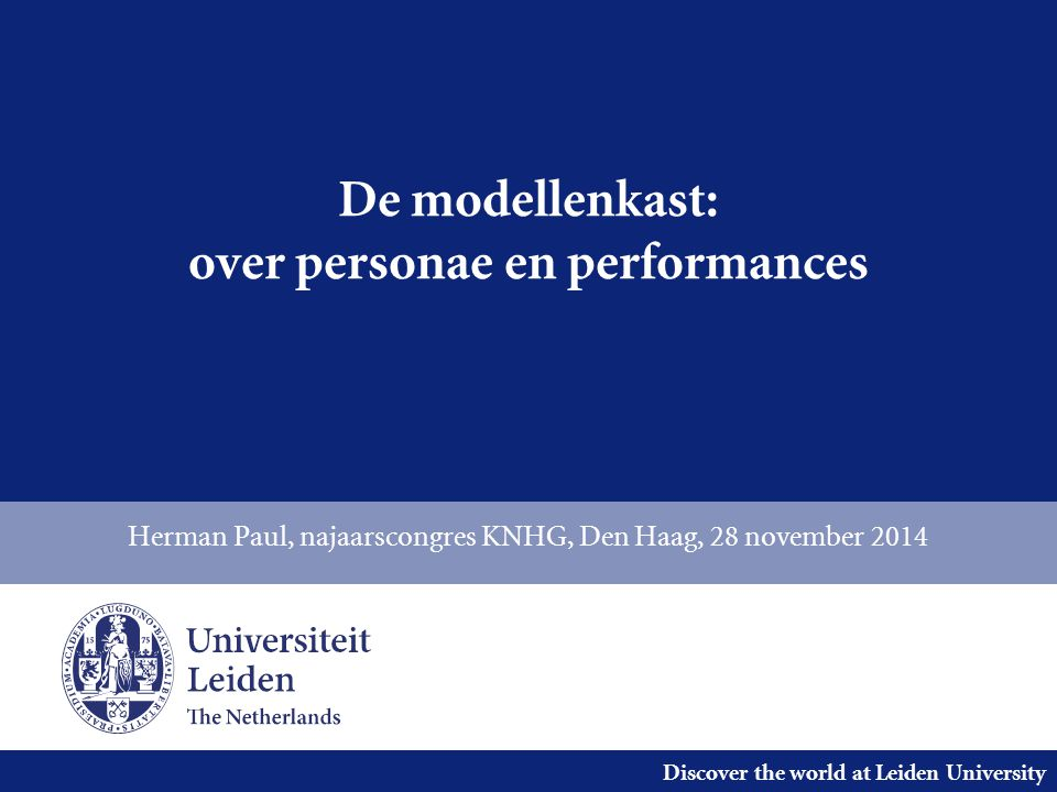 Discover the world at Leiden University De modellenkast: over personae en performances Herman Paul, najaarscongres KNHG, Den Haag, 28 november 2014