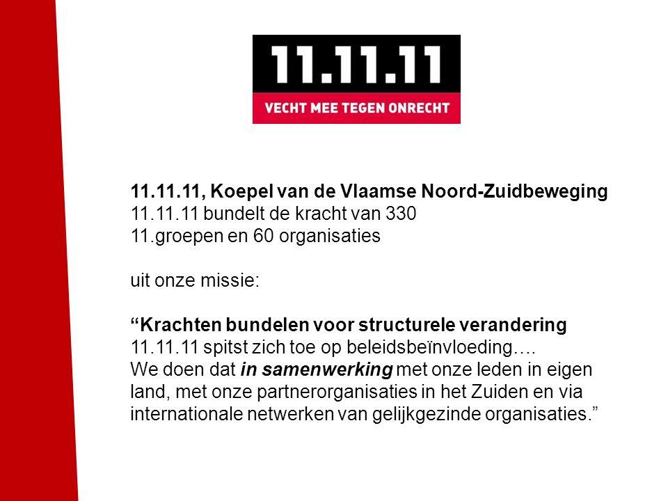 """11.11.11, Koepel van de Vlaamse Noord-Zuidbeweging 11.11.11 bundelt de kracht van 330 11.groepen en 60 organisaties uit onze missie: """"Krachten bundele"""