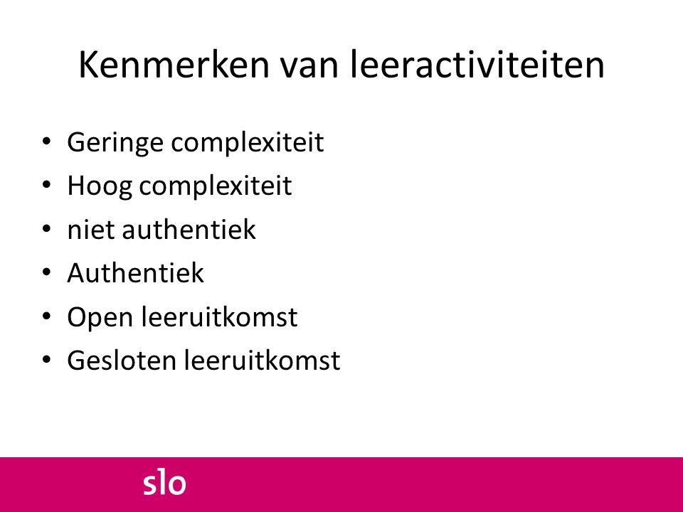 Kenmerken van leeractiviteiten Geringe complexiteit Hoog complexiteit niet authentiek Authentiek Open leeruitkomst Gesloten leeruitkomst