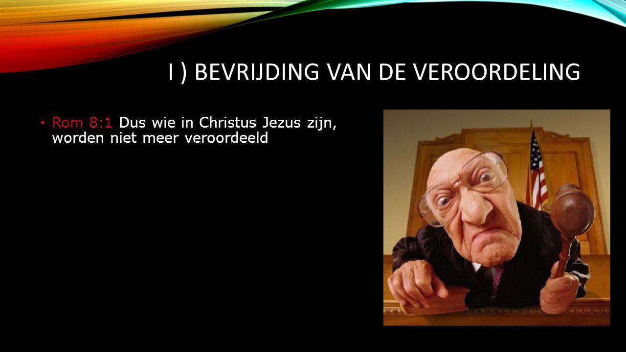 I ) BEVRIJDING VAN DE VEROORDELING Rom 8:1 Dus wie in Christus Jezus zijn, worden niet meer veroordeeld