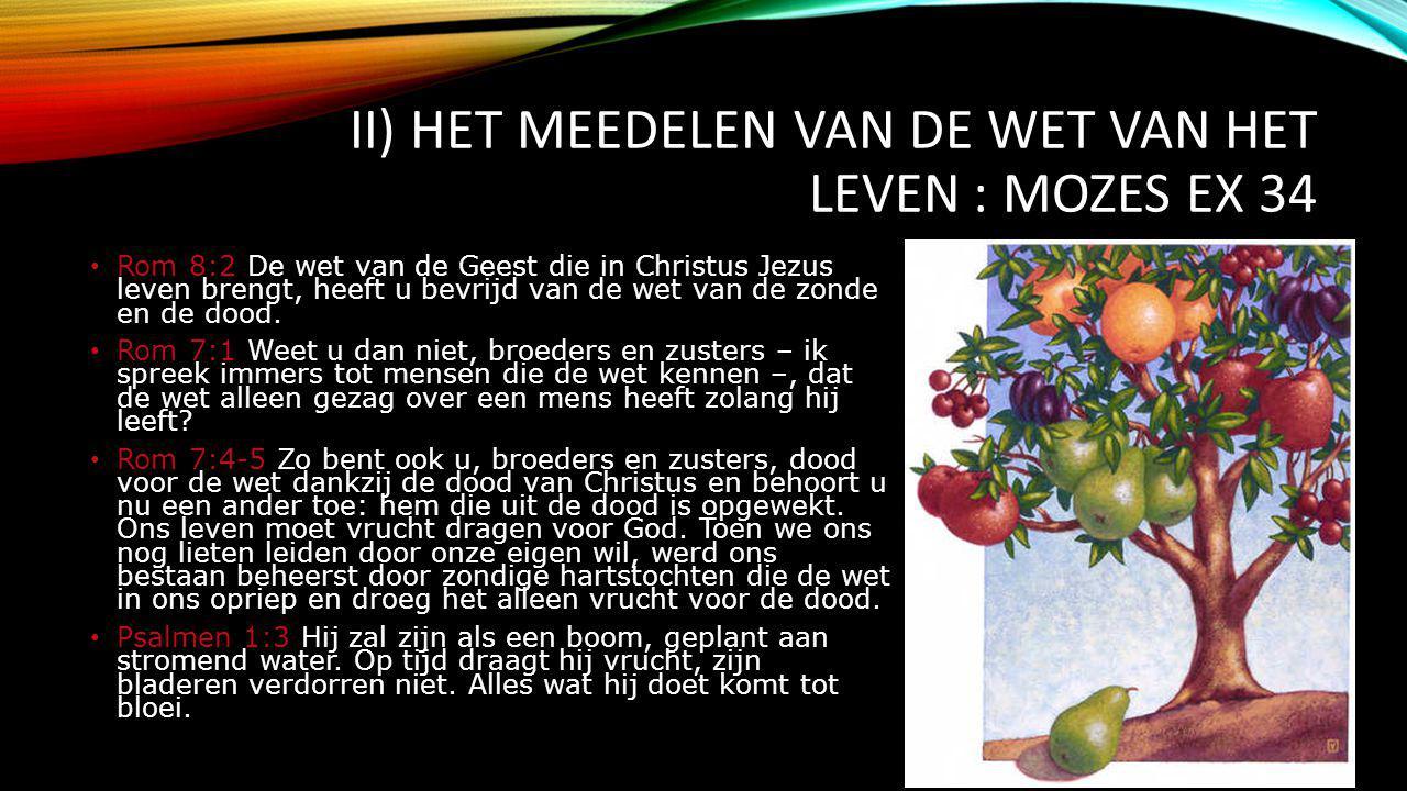 II) HET MEEDELEN VAN DE WET VAN HET LEVEN : MOZES EX 34 Rom 8:2 De wet van de Geest die in Christus Jezus leven brengt, heeft u bevrijd van de wet van de zonde en de dood.
