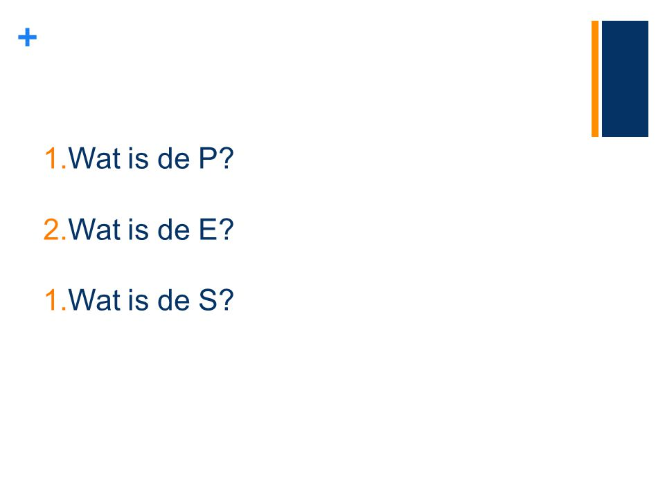 + 1.Wat is de P? 2.Wat is de E? 1.Wat is de S?