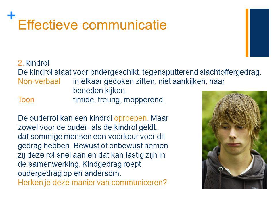 + Effectieve communicatie 2. kindrol De kindrol staat voor ondergeschikt, tegensputterend slachtoffergedrag. Non-verbaalin elkaar gedoken zitten, niet