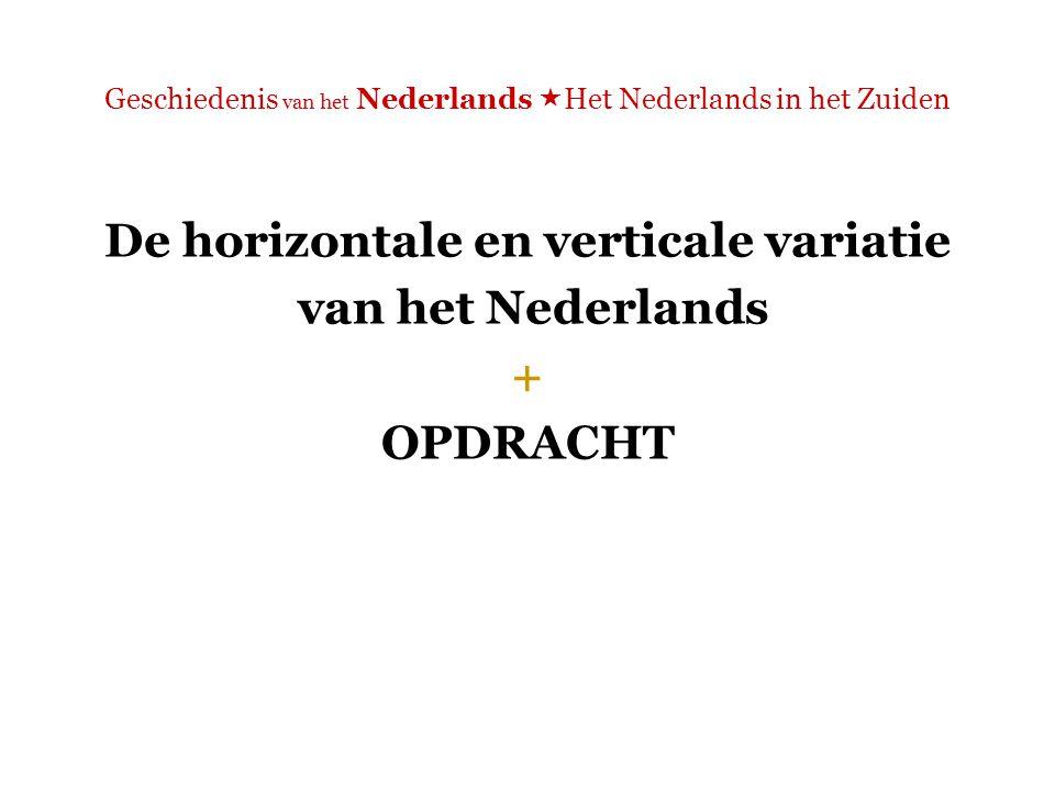 Geschiedenis van het Nederlands  Het Nederlands in het Zuiden De horizontale en verticale variatie van het Nederlands + OPDRACHT