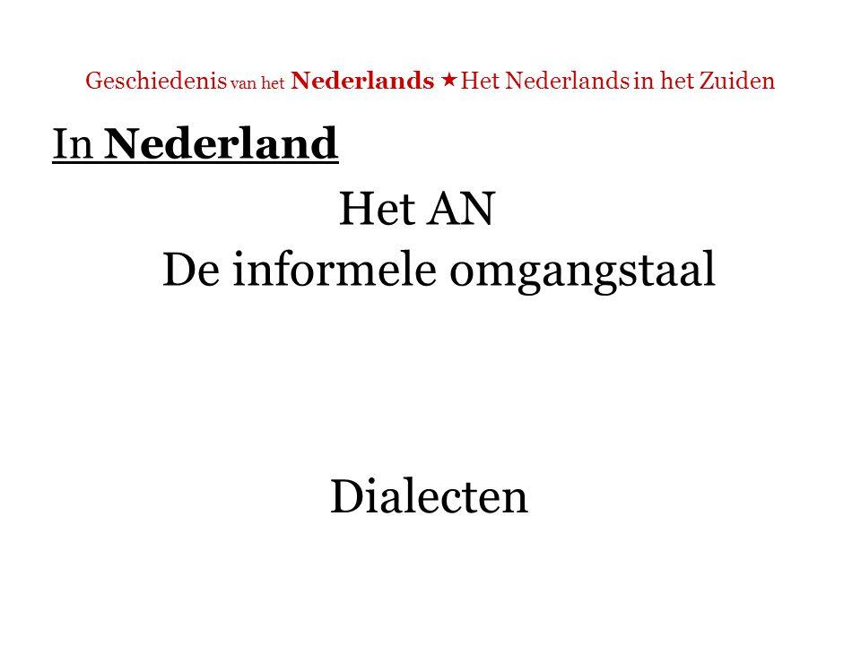Geschiedenis van het Nederlands  Het Nederlands in het Zuiden In Nederland Het AN De informele omgangstaal Dialecten
