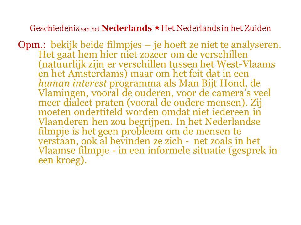 Geschiedenis van het Nederlands  Het Nederlands in het Zuiden Opm.: bekijk beide filmpjes – je hoeft ze niet te analyseren.