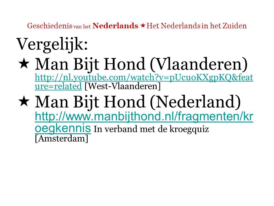 Geschiedenis van het Nederlands  Het Nederlands in het Zuiden Vergelijk:  Man Bijt Hond (Vlaanderen) http://nl.youtube.com/watch v=pUcuoKXgpKQ&feat ure=related [West-Vlaanderen] http://nl.youtube.com/watch v=pUcuoKXgpKQ&feat ure=related  Man Bijt Hond (Nederland) http://www.manbijthond.nl/fragmenten/kr oegkennis In verband met de kroegquiz [Amsterdam] http://www.manbijthond.nl/fragmenten/kr oegkennis