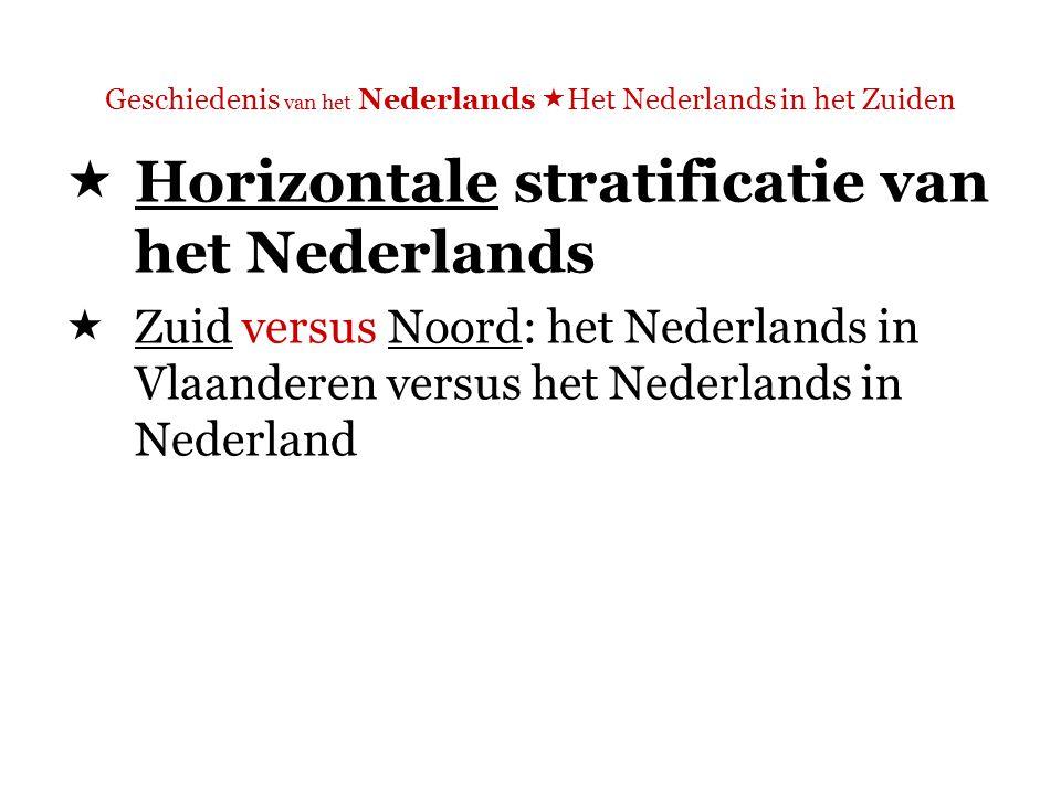 Geschiedenis van het Nederlands  Het Nederlands in het Zuiden  Horizontale stratificatie van het Nederlands  Zuid versus Noord: het Nederlands in Vlaanderen versus het Nederlands in Nederland