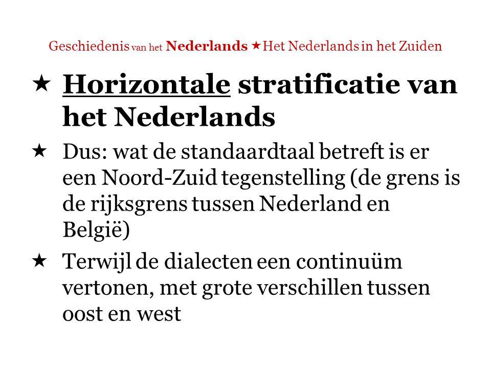 Geschiedenis van het Nederlands  Het Nederlands in het Zuiden  Horizontale stratificatie van het Nederlands  Dus: wat de standaardtaal betreft is er een Noord-Zuid tegenstelling (de grens is de rijksgrens tussen Nederland en België)  Terwijl de dialecten een continuüm vertonen, met grote verschillen tussen oost en west