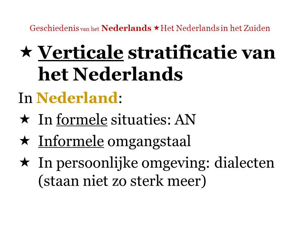 Geschiedenis van het Nederlands  Het Nederlands in het Zuiden  Verticale stratificatie van het Nederlands In Vlaanderen:  In formele situaties: AN – het zogenaamde VRT-Nederlands  Informele omgangstaal: de zogenaamde tussentaal (eigenlijk: verschillende regiolecten)  In persoonlijke omgeving: vaak dialecten (vele meer dan in Nederland)