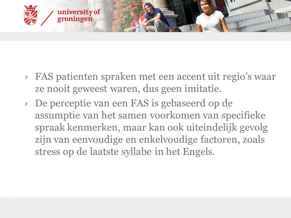 ›FAS patienten spraken met een accent uit regio's waar ze nooit geweest waren, dus geen imitatie. ›De perceptie van een FAS is gebaseerd op de assumpt