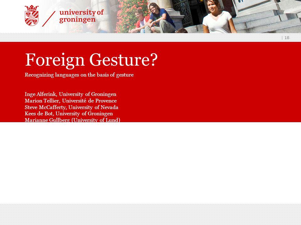 | 18 Foreign Gesture? Recognizing languages on the basis of gesture Inge Alferink, University of Groningen Marion Tellier, Université de Provence Stev