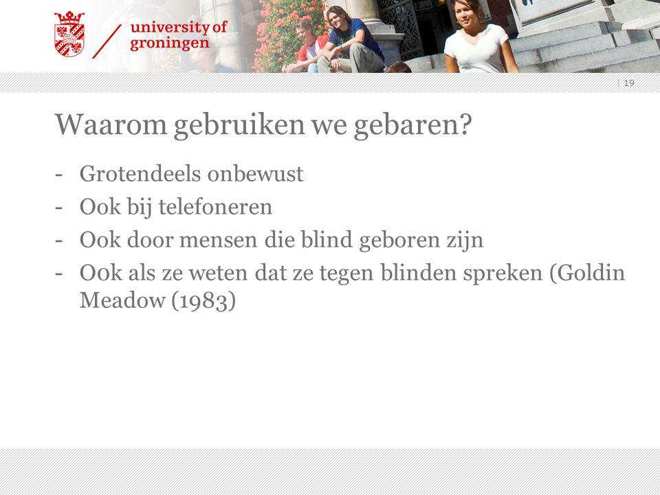| 19 -Grotendeels onbewust -Ook bij telefoneren -Ook door mensen die blind geboren zijn -O0k als ze weten dat ze tegen blinden spreken (Goldin Meadow