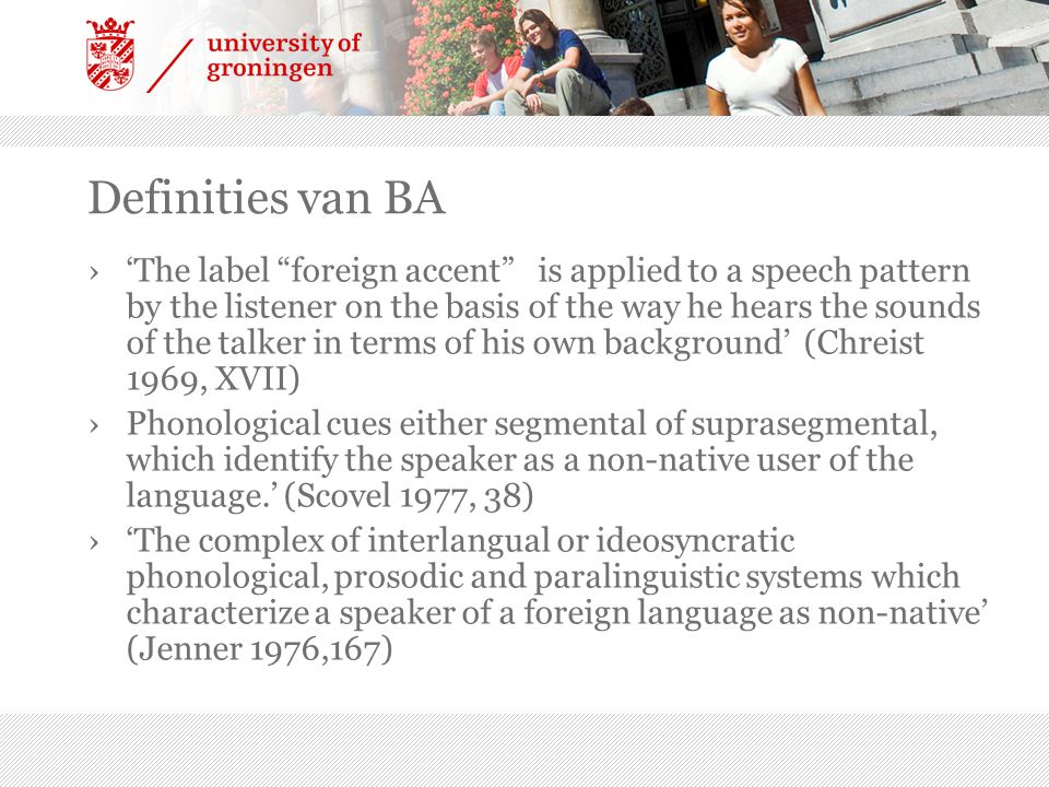 """Definities van BA ›'The label """"foreign accent"""" is applied to a speech pattern by the listener on the basis of the way he hears the sounds of the talke"""