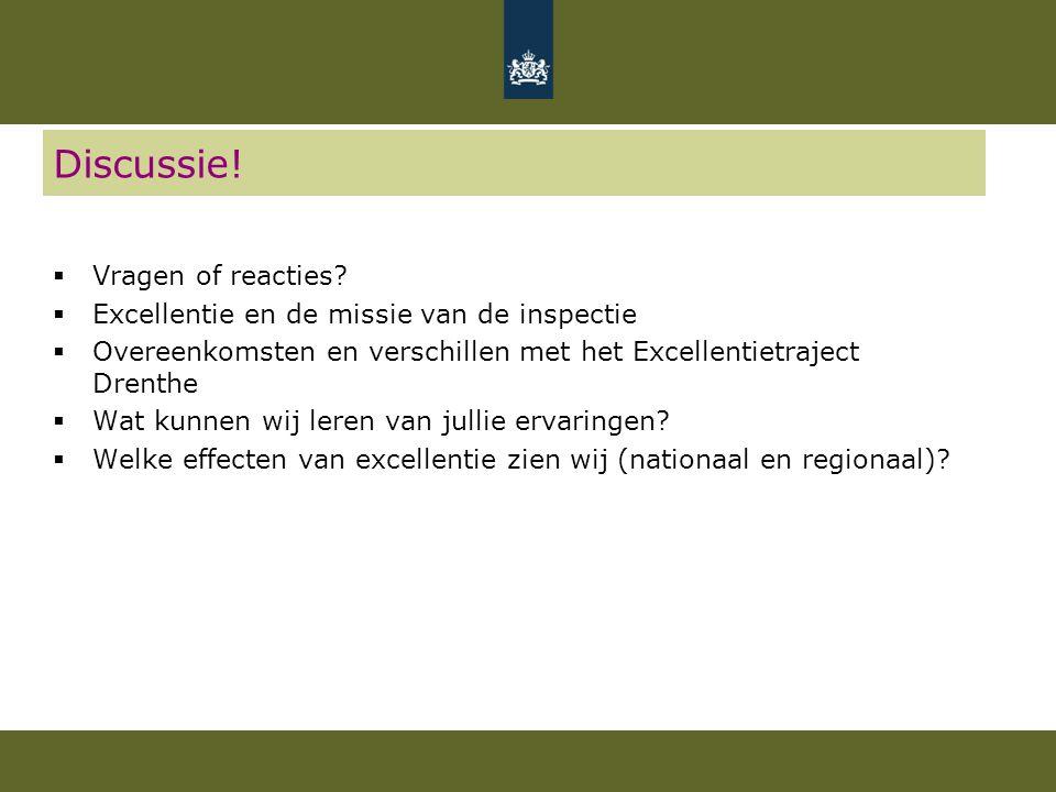 Discussie!  Vragen of reacties?  Excellentie en de missie van de inspectie  Overeenkomsten en verschillen met het Excellentietraject Drenthe  Wat