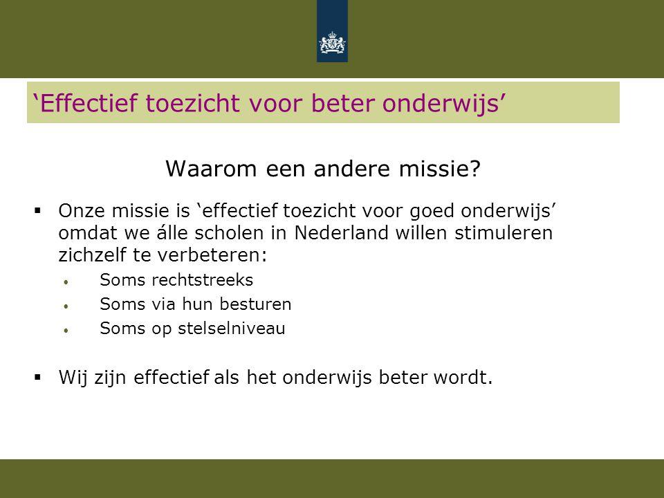 'Effectief toezicht voor beter onderwijs' Waarom een andere missie?  Onze missie is 'effectief toezicht voor goed onderwijs' omdat we álle scholen in
