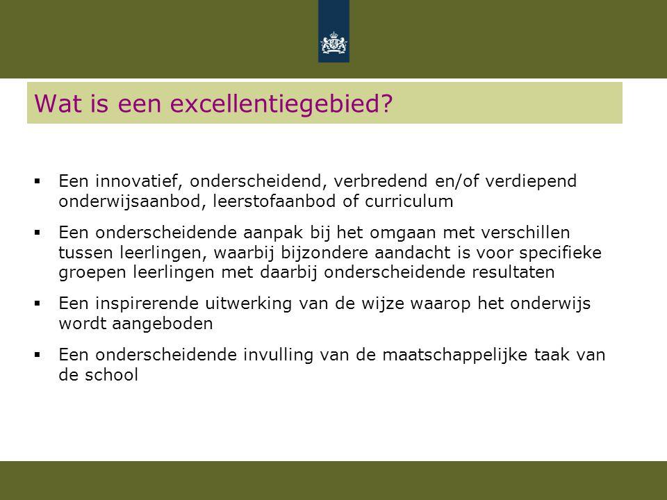 Wat is een excellentiegebied?  Een innovatief, onderscheidend, verbredend en/of verdiepend onderwijsaanbod, leerstofaanbod of curriculum  Een onders