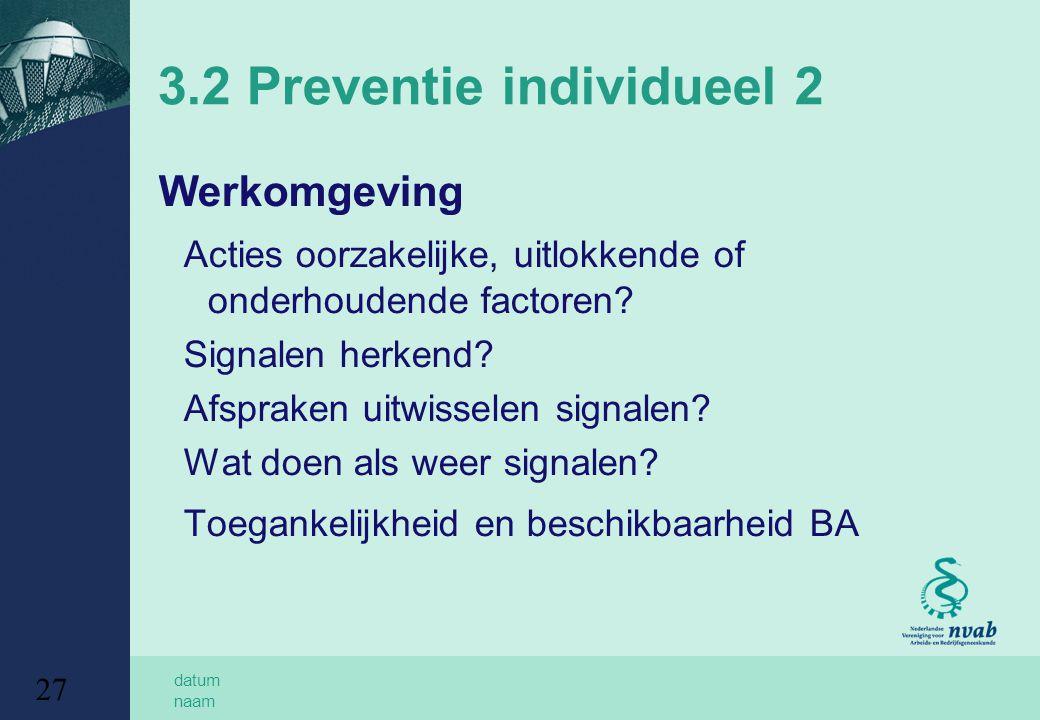 datum naam 27 3.2 Preventie individueel 2 Werkomgeving Acties oorzakelijke, uitlokkende of onderhoudende factoren? Signalen herkend? Afspraken uitwiss