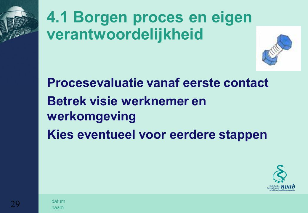 datum naam 29 4.1 Borgen proces en eigen verantwoordelijkheid Procesevaluatie vanaf eerste contact Betrek visie werknemer en werkomgeving Kies eventueel voor eerdere stappen
