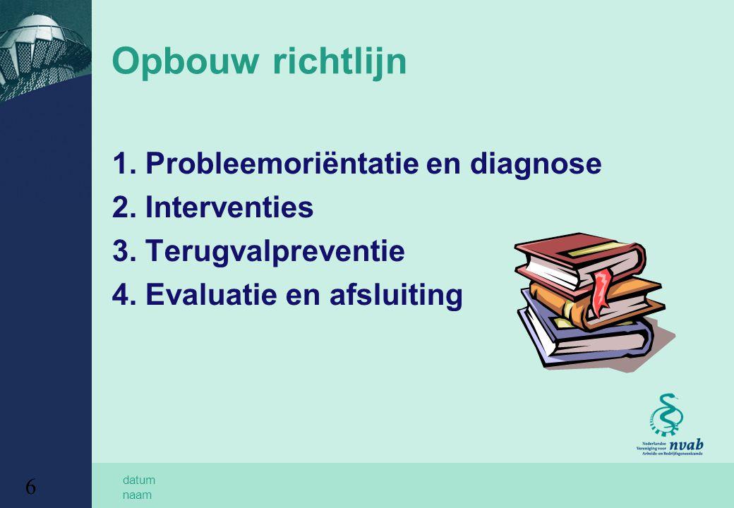 datum naam 6 Opbouw richtlijn 1. Probleemoriëntatie en diagnose 2. Interventies 3. Terugvalpreventie 4. Evaluatie en afsluiting
