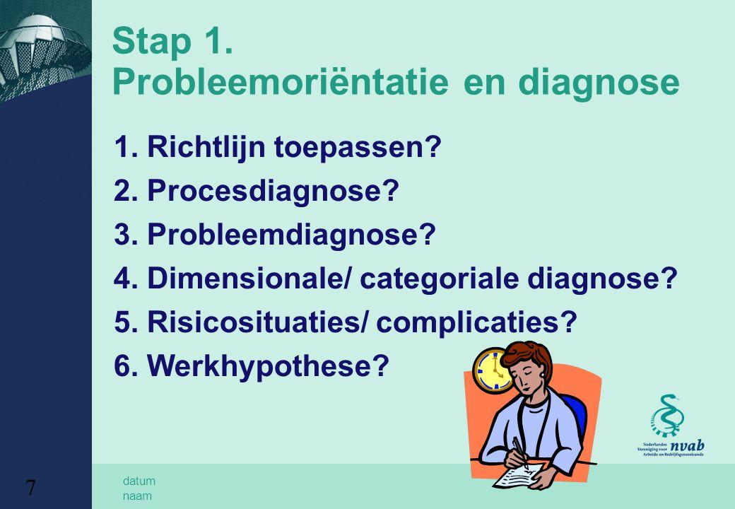 datum naam 7 Stap 1. Probleemoriëntatie en diagnose 1. Richtlijn toepassen? 2. Procesdiagnose? 3. Probleemdiagnose? 4. Dimensionale/ categoriale diagn